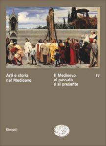 Copertina del libro Arti e storia nel Medioevo IV – Il Medioevo al passato e al presente di VV.