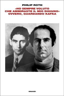 Copertina del libro «Ho sempre voluto che ammiraste il mio digiuno» ovvero, guardando Kafka di Philip Roth