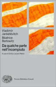 Copertina del libro Da qualche parte nell'incompiuto di Vladimir Jankélévitch, Béatrice Berlowitz