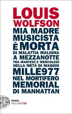 Copertina del libro Mia madre, musicista, è morta di malattia maligna a mezzanotte, tra martedí e mercoledí, nella metà di maggio mille977, nel mortifero Memorial di Manhattan di Louis Wolfson