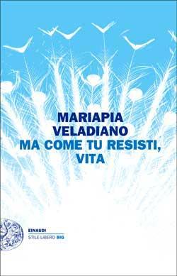Copertina del libro Ma come tu resisti, vita di Mariapia Veladiano
