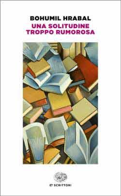 Copertina del libro Una solitudine troppo rumorosa di Bohumil Hrabal