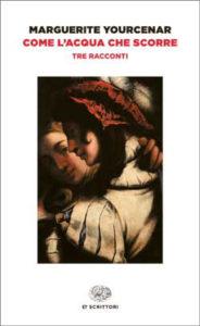 Copertina del libro Come l'acqua che scorre di Marguerite Yourcenar