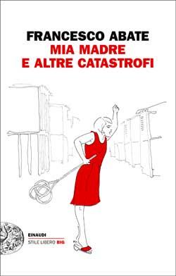 Copertina del libro Mia madre e altre catastrofi di Francesco Abate