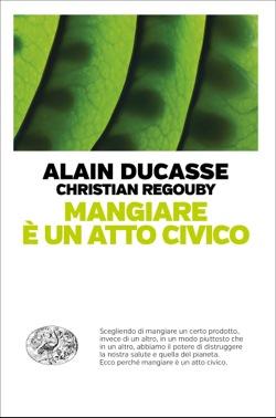 Copertina del libro Mangiare è un atto civico di Alain Ducasse, Christian Regouby