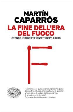 Copertina del libro La fine dell'era del fuoco di Martín Caparrós