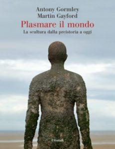 Copertina del libro Plasmare il mondo di Antony Gormley, Martin Gayford